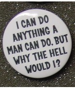I CAN DO ANYTHING A MAN CAN DO BUT WHY WOULD I?... - $2.00