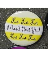 LA LA LA I CAN'T HEAR YOU! LA LA LA pin button - $2.00