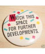 WATCH THIS SPACE FOR FURTHER DEVELOPMENTS pinback - $4.00