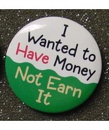 I WANTED TO HAVE MONEY NOT EARN IT pinback button - $2.00