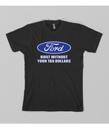 Ford Built without your tax dollars t shirt Bes... - $15.75